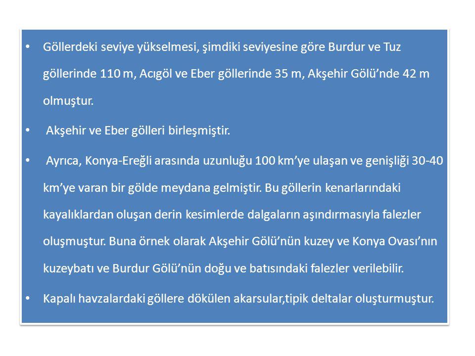 • Göllerdeki seviye yükselmesi, şimdiki seviyesine göre Burdur ve Tuz göllerinde 110 m, Acıgöl ve Eber göllerinde 35 m, Akşehir Gölü'nde 42 m olmuştur