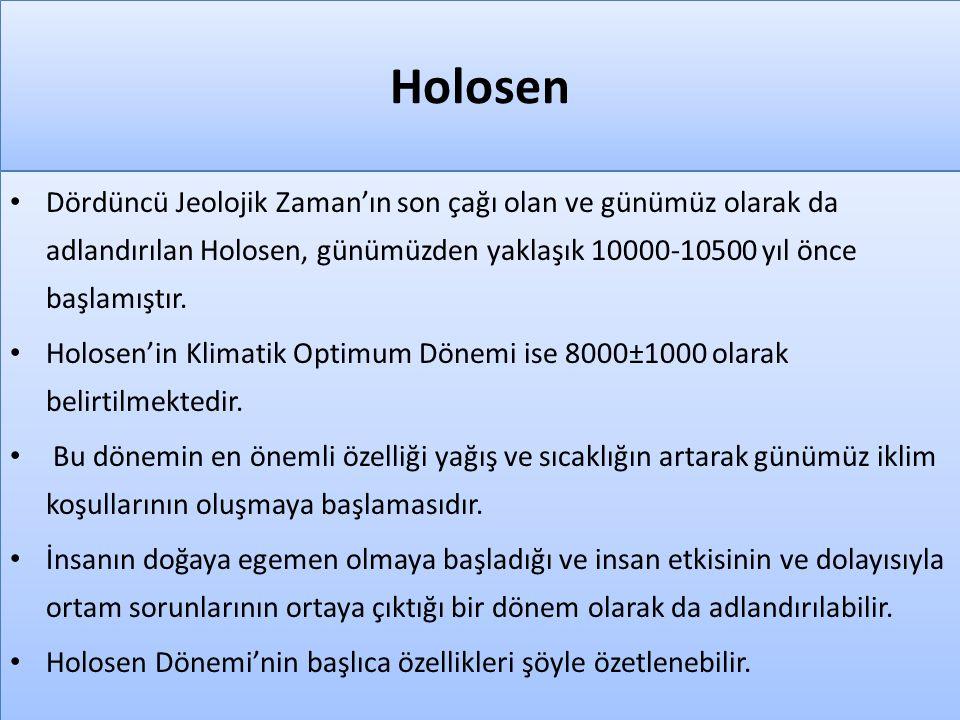 Holosen • Dördüncü Jeolojik Zaman'ın son çağı olan ve günümüz olarak da adlandırılan Holosen, günümüzden yaklaşık 10000-10500 yıl önce başlamıştır. •