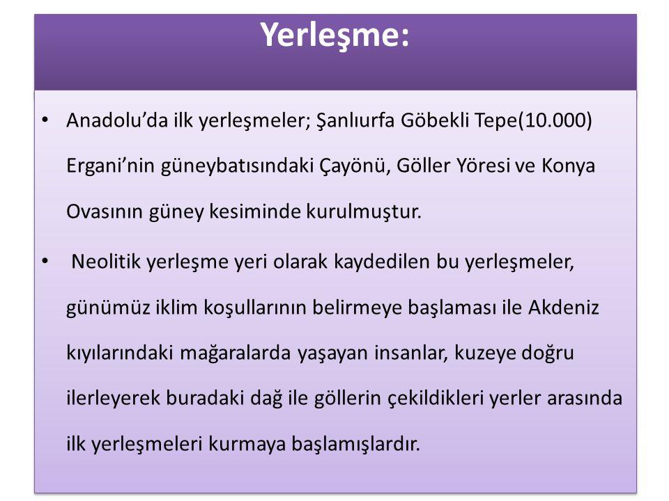 Yerleşme: • Anadolu'da ilk yerleşmeler; Şanlıurfa Göbekli Tepe(10.000) Ergani'nin güneybatısındaki Çayönü, Göller Yöresi ve Konya Ovasının güney kesim