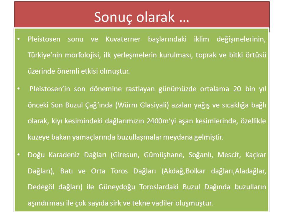 Sonuç olarak … • Pleistosen sonu ve Kuvaterner başlarındaki iklim değişmelerinin, Türkiye'nin morfolojisi, ilk yerleşmelerin kurulması, toprak ve bitk