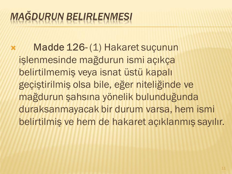  Madde 126- (1) Hakaret suçunun işlenmesinde mağdurun ismi açıkça belirtilmemiş veya isnat üstü kapalı geçiştirilmiş olsa bile, eğer niteliğinde ve m