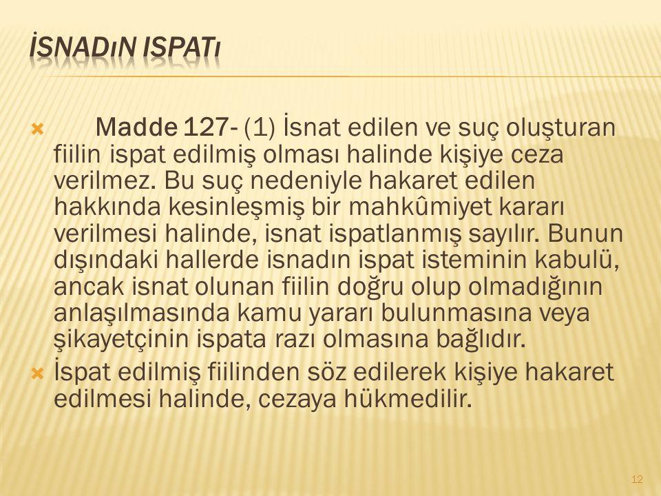  Madde 127- (1) İsnat edilen ve suç oluşturan fiilin ispat edilmiş olması halinde kişiye ceza verilmez. Bu suç nedeniyle hakaret edilen hakkında kesi