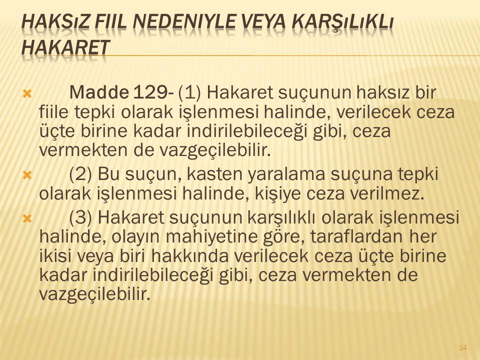  Madde 129- (1) Hakaret suçunun haksız bir fiile tepki olarak işlenmesi halinde, verilecek ceza üçte birine kadar indirilebileceği gibi, ceza vermekt