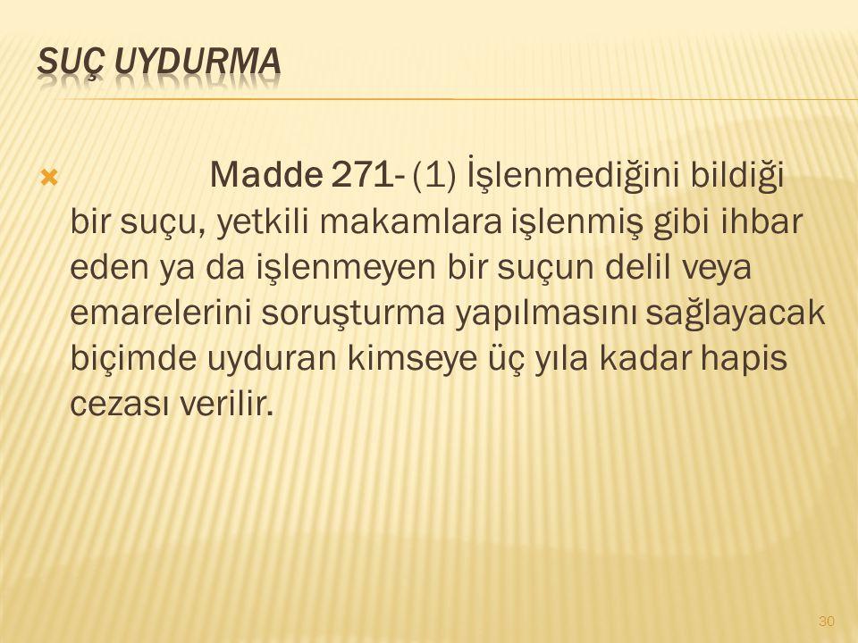  Madde 271- (1) İşlenmediğini bildiği bir suçu, yetkili makamlara işlenmiş gibi ihbar eden ya da işlenmeyen bir suçun delil veya emarelerini soruştur