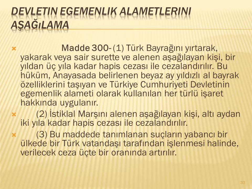  Madde 300- (1) Türk Bayrağını yırtarak, yakarak veya sair surette ve alenen aşağılayan kişi, bir yıldan üç yıla kadar hapis cezası ile cezalandırılı