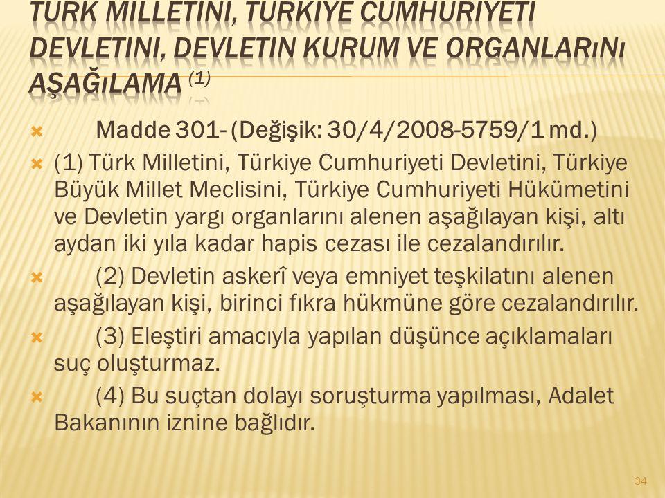  Madde 301- (Değişik: 30/4/2008-5759/1 md.)  (1) Türk Milletini, Türkiye Cumhuriyeti Devletini, Türkiye Büyük Millet Meclisini, Türkiye Cumhuriyeti