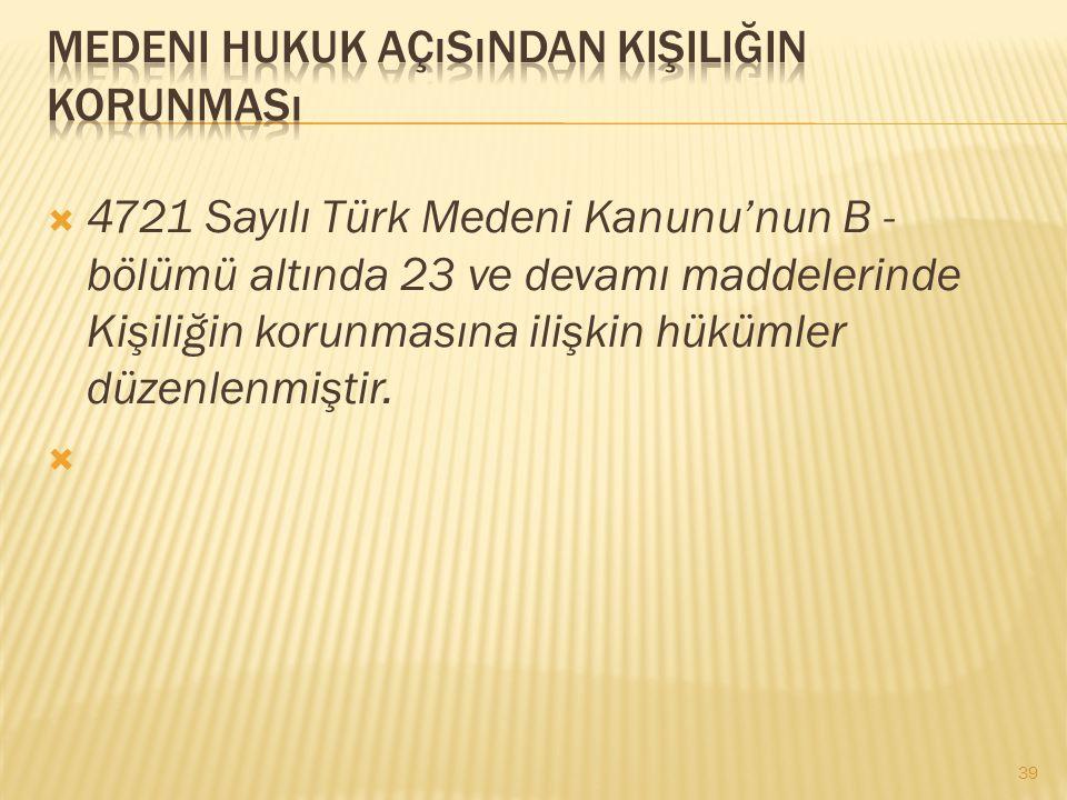  4721 Sayılı Türk Medeni Kanunu'nun B - bölümü altında 23 ve devamı maddelerinde Kişiliğin korunmasına ilişkin hükümler düzenlenmiştir.  39