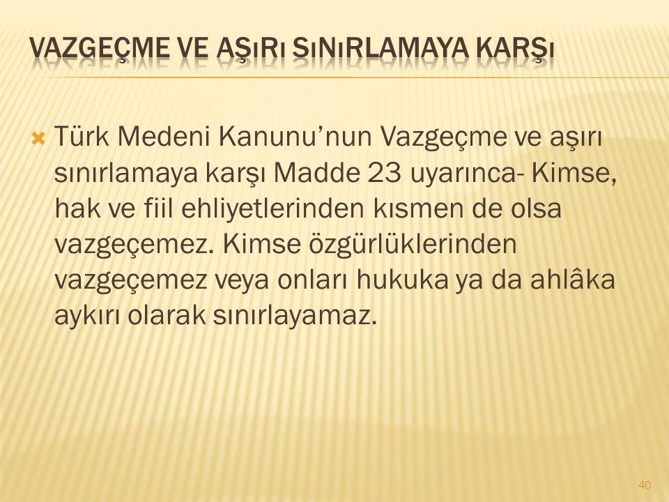  Türk Medeni Kanunu'nun Vazgeçme ve aşırı sınırlamaya karşı Madde 23 uyarınca- Kimse, hak ve fiil ehliyetlerinden kısmen de olsa vazgeçemez. Kimse öz