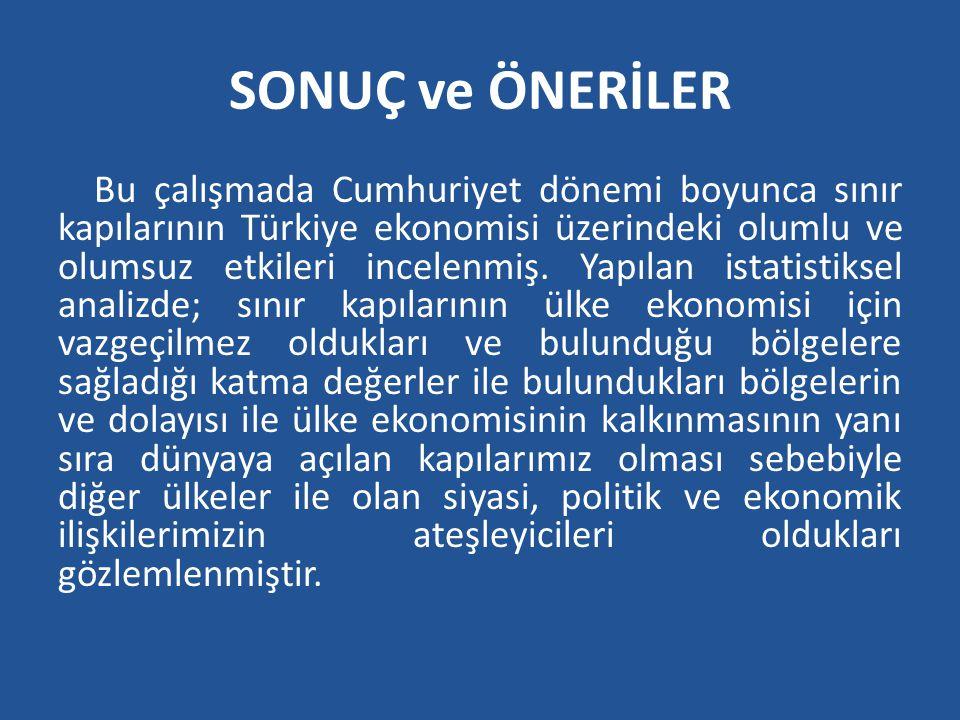 SONUÇ ve ÖNERİLER Bu çalışmada Cumhuriyet dönemi boyunca sınır kapılarının Türkiye ekonomisi üzerindeki olumlu ve olumsuz etkileri incelenmiş. Yapılan