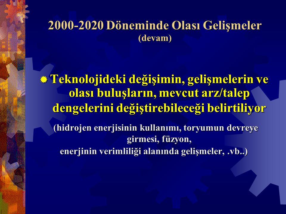 2000-2020 Döneminde Olası Gelişmeler (devam)  Teknolojideki değişimin, gelişmelerin ve olası buluşların, mevcut arz/talep dengelerini değiştirebileceği belirtiliyor (hidrojen enerjisinin kullanımı, toryumun devreye girmesi, füzyon, (hidrojen enerjisinin kullanımı, toryumun devreye girmesi, füzyon, enerjinin verimliliği alanında gelişmeler,.vb..)