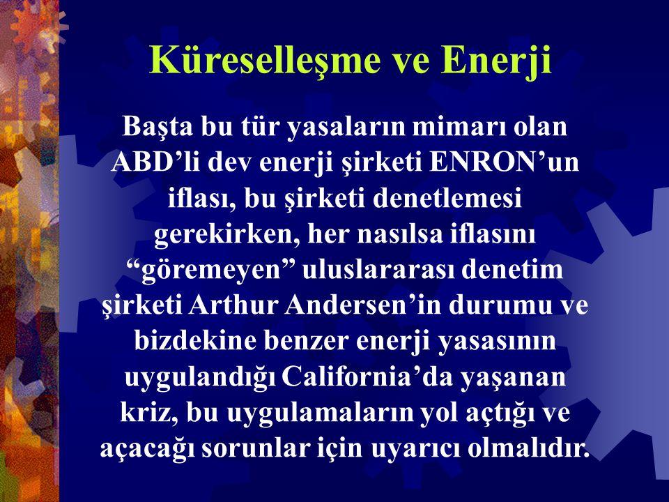 Küreselleşme ve Enerji Başta bu tür yasaların mimarı olan ABD'li dev enerji şirketi ENRON'un iflası, bu şirketi denetlemesi gerekirken, her nasılsa iflasını göremeyen uluslararası denetim şirketi Arthur Andersen'in durumu ve bizdekine benzer enerji yasasının uygulandığı California'da yaşanan kriz, bu uygulamaların yol açtığı ve açacağı sorunlar için uyarıcı olmalıdır.