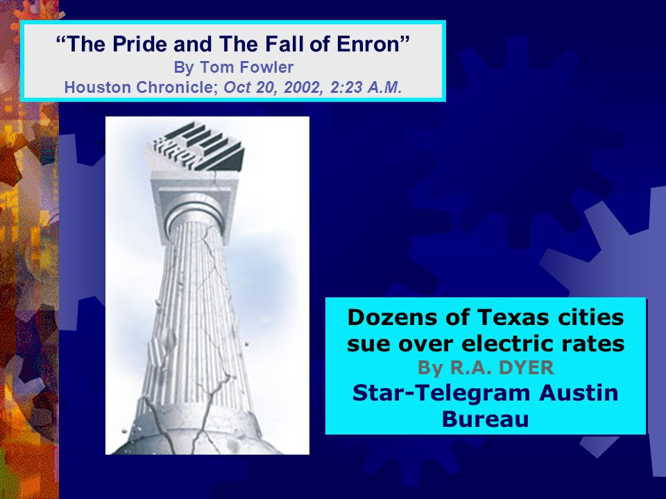 """The Pride and The Fall of Enron"" By Tom Fowler Houston Chronicle; Oct 20, 2002, 2:23 A.M. Dozens of Texas cities sue over electric rates By R.A. DYER"