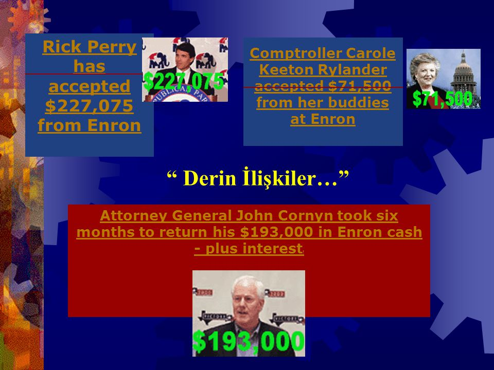 Comptroller Carole Keeton Rylander accepted $71,500 from her buddies at Enron Rick Perry has accepted $227,075 from Enron Attorney General John Cornyn took six months to return his $193,000 in Enron cash - plus interest .