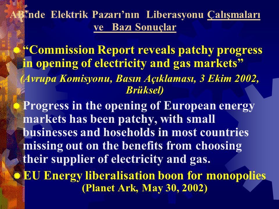 AB'nde Elektrik Pazarı'nın Liberasyonu Çalışmaları ve Bazı Sonuçlar  Commission Report reveals patchy progress in opening of electricity and gas markets (Avrupa Komisyonu, Basın Açıklaması, 3 Ekim 2002, Brüksel)  Progress in the opening of European energy markets has been patchy, with small businesses and hoseholds in most countries missing out on the benefits from choosing their supplier of electricity and gas.