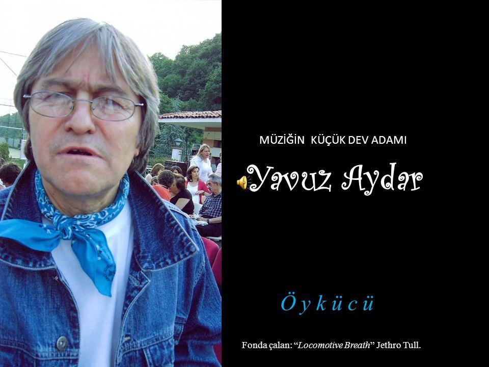 Yavuz Aydar Fonda çalan: Locomotive Breath Jethro Tull. Ö y k ü c ü MÜZİĞİN KÜÇÜK DEV ADAMI
