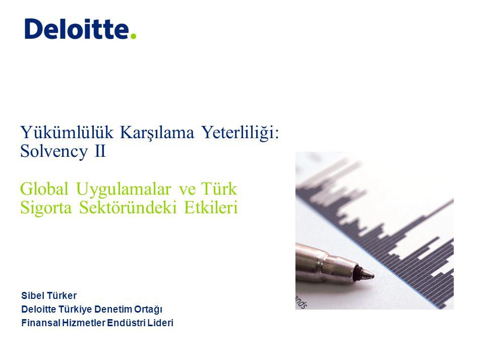 Sibel Türker Deloitte Türkiye Denetim Ortağı Finansal Hizmetler Endüstri Lideri Yükümlülük Karşılama Yeterliliği: Solvency II Global Uygulamalar ve Tü