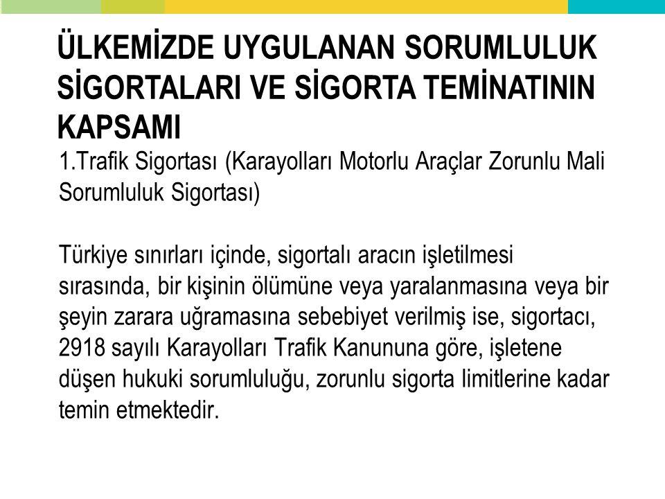 1.Trafik Sigortası (Karayolları Motorlu Araçlar Zorunlu Mali Sorumluluk Sigortası) Türkiye sınırları içinde, sigortalı aracın işletilmesi sırasında, bir kişinin ölümüne veya yaralanmasına veya bir şeyin zarara uğramasına sebebiyet verilmiş ise, sigortacı, 2918 sayılı Karayolları Trafik Kanununa göre, işletene düşen hukuki sorumluluğu, zorunlu sigorta limitlerine kadar temin etmektedir.