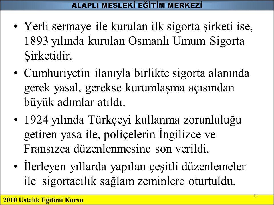 12 •Yerli sermaye ile kurulan ilk sigorta şirketi ise, 1893 yılında kurulan Osmanlı Umum Sigorta Şirketidir. •Cumhuriyetin ilanıyla birlikte sigorta a