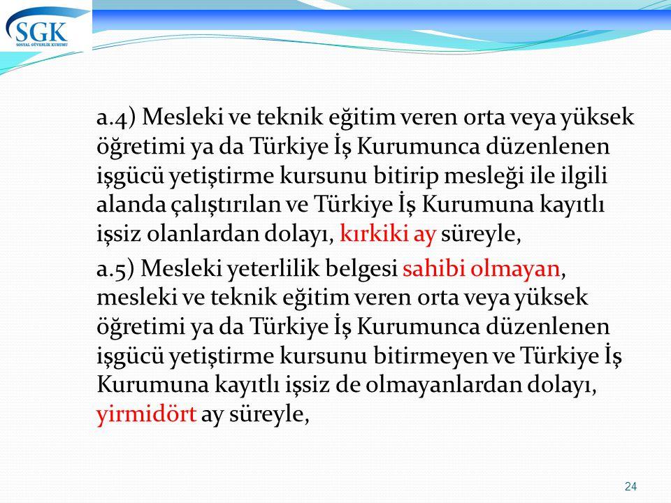 24 a.4) Mesleki ve teknik eğitim veren orta veya yüksek öğretimi ya da Türkiye İş Kurumunca düzenlenen işgücü yetiştirme kursunu bitirip mesleği ile ilgili alanda çalıştırılan ve Türkiye İş Kurumuna kayıtlı işsiz olanlardan dolayı, kırkiki ay süreyle, a.5) Mesleki yeterlilik belgesi sahibi olmayan, mesleki ve teknik eğitim veren orta veya yüksek öğretimi ya da Türkiye İş Kurumunca düzenlenen işgücü yetiştirme kursunu bitirmeyen ve Türkiye İş Kurumuna kayıtlı işsiz de olmayanlardan dolayı, yirmidört ay süreyle,