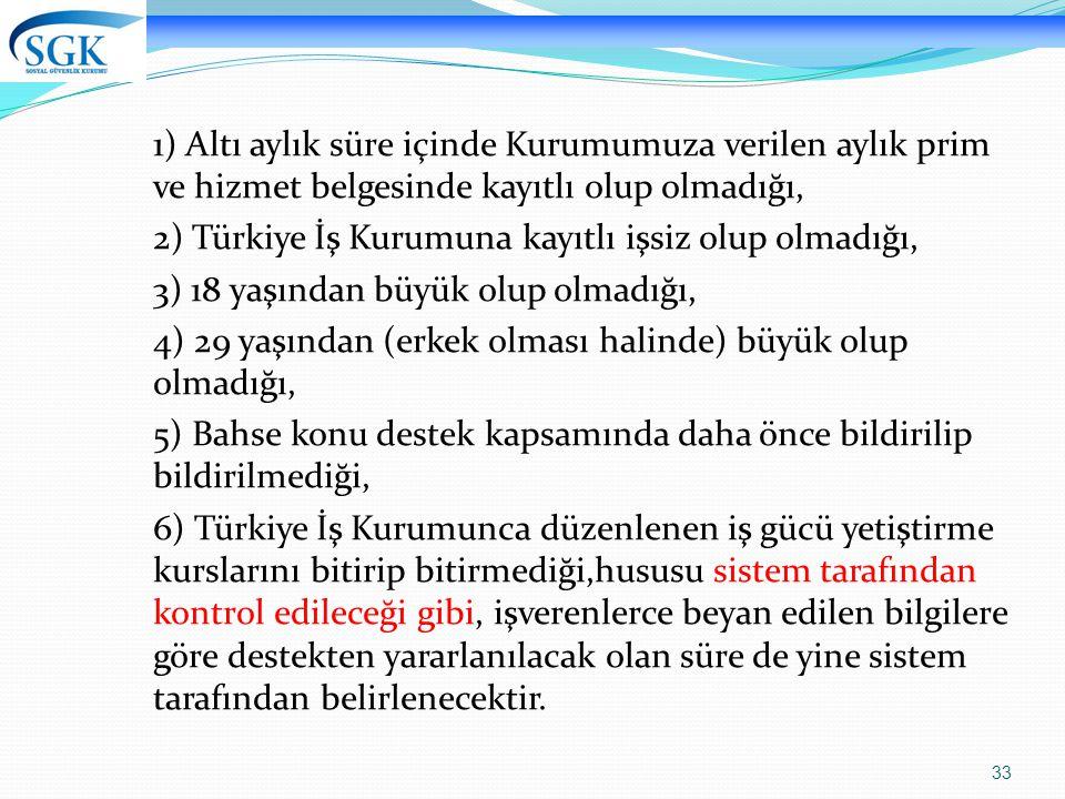 33 1) Altı aylık süre içinde Kurumumuza verilen aylık prim ve hizmet belgesinde kayıtlı olup olmadığı, 2) Türkiye İş Kurumuna kayıtlı işsiz olup olmad