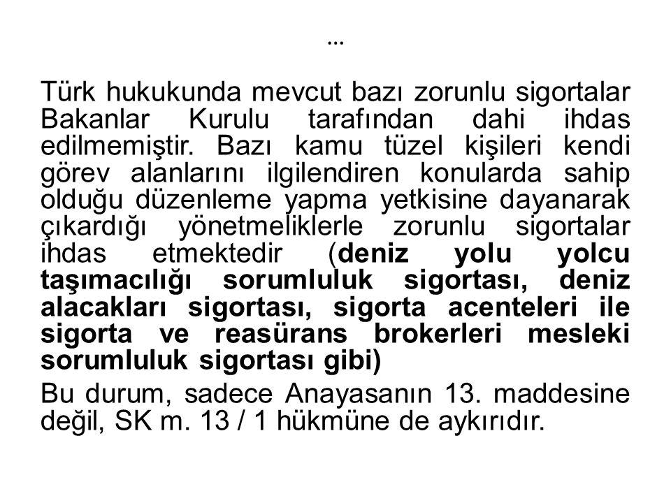 … Türk hukukunda mevcut bazı zorunlu sigortalar Bakanlar Kurulu tarafından dahi ihdas edilmemiştir.