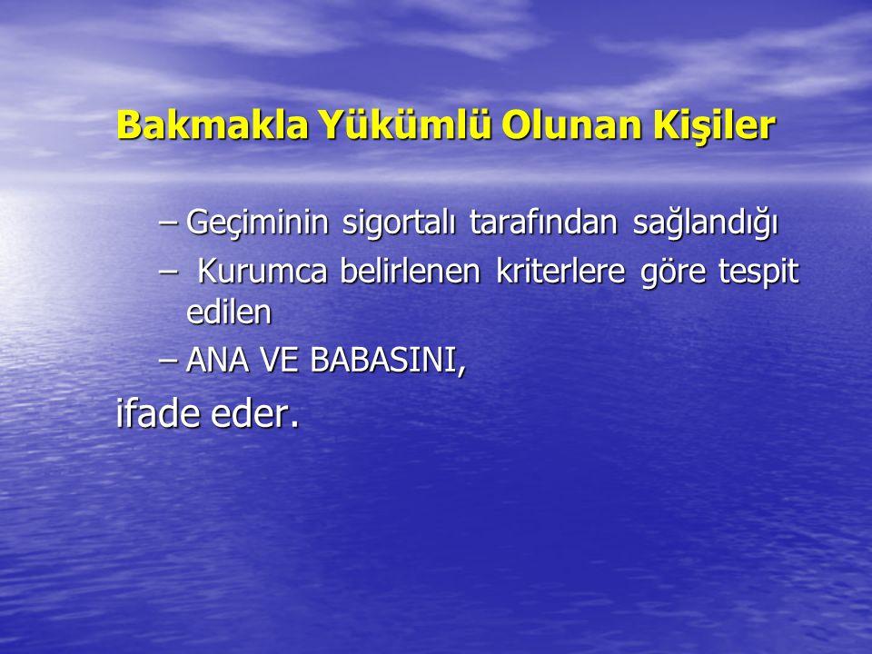 Bakmakla Yükümlü Olunan Kişiler –Geçiminin sigortalı tarafından sağlandığı – Kurumca belirlenen kriterlere göre tespit edilen –ANA VE BABASINI, ifade