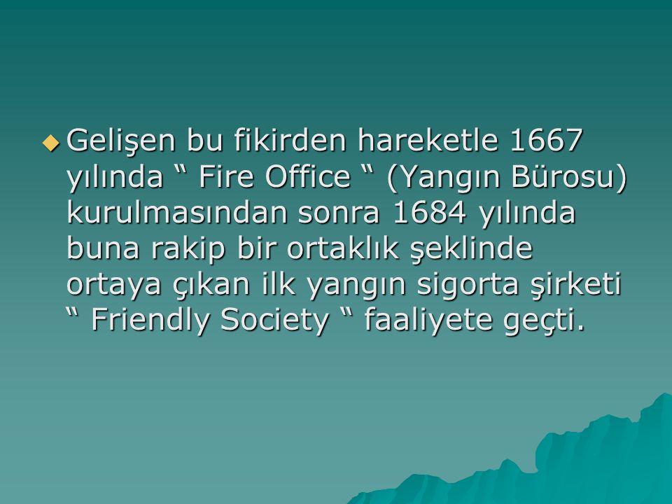  Gelişen bu fikirden hareketle 1667 yılında Fire Office (Yangın Bürosu) kurulmasından sonra 1684 yılında buna rakip bir ortaklık şeklinde ortaya çıkan ilk yangın sigorta şirketi Friendly Society faaliyete geçti.
