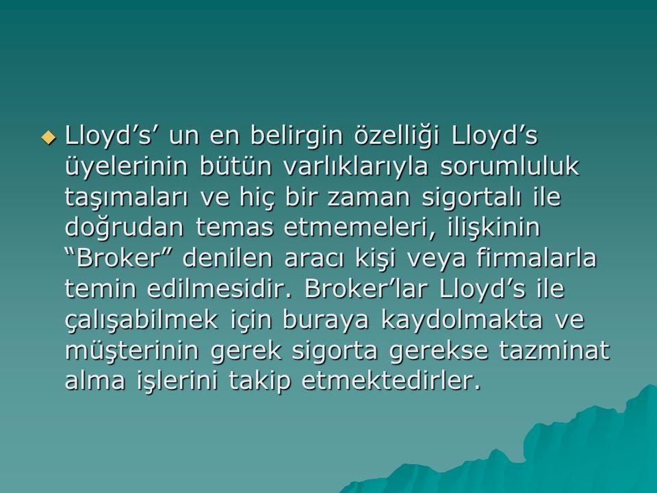  Lloyd's' un en belirgin özelliği Lloyd's üyelerinin bütün varlıklarıyla sorumluluk taşımaları ve hiç bir zaman sigortalı ile doğrudan temas etmemeleri, ilişkinin Broker denilen aracı kişi veya firmalarla temin edilmesidir.