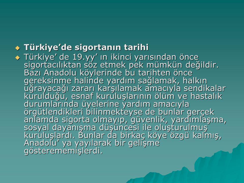  Türkiye'de sigortanın tarihi  Türkiye' de 19.yy' ın ikinci yarısından önce sigortacılıktan söz etmek pek mümkün değildir.