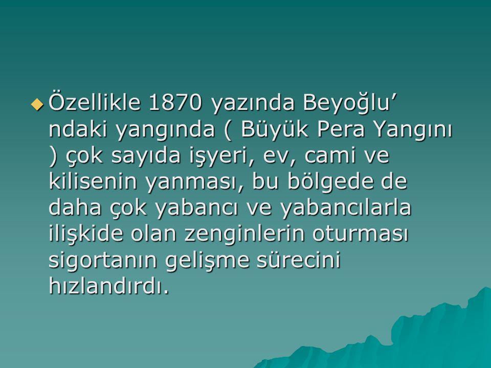  Özellikle 1870 yazında Beyoğlu' ndaki yangında ( Büyük Pera Yangını ) çok sayıda işyeri, ev, cami ve kilisenin yanması, bu bölgede de daha çok yabancı ve yabancılarla ilişkide olan zenginlerin oturması sigortanın gelişme sürecini hızlandırdı.