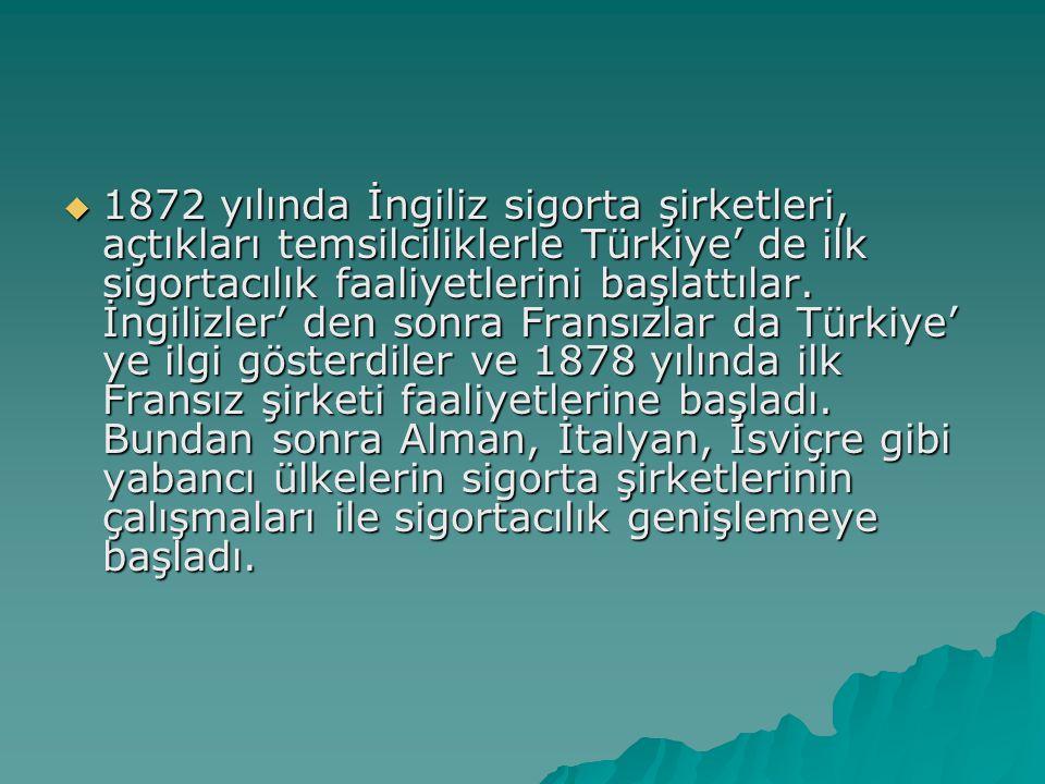  1872 yılında İngiliz sigorta şirketleri, açtıkları temsilciliklerle Türkiye' de ilk sigortacılık faaliyetlerini başlattılar.