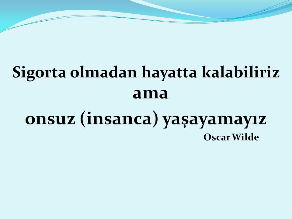 Sigorta olmadan hayatta kalabiliriz ama onsuz (insanca) yaşayamayız Oscar Wilde
