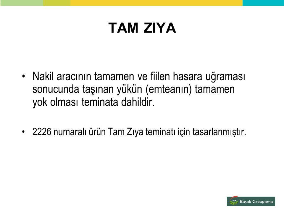 TAM ZIYA •Nakil aracının tamamen ve fiilen hasara uğraması sonucunda taşınan yükün (emteanın) tamamen yok olması teminata dahildir. •2226 numaralı ürü