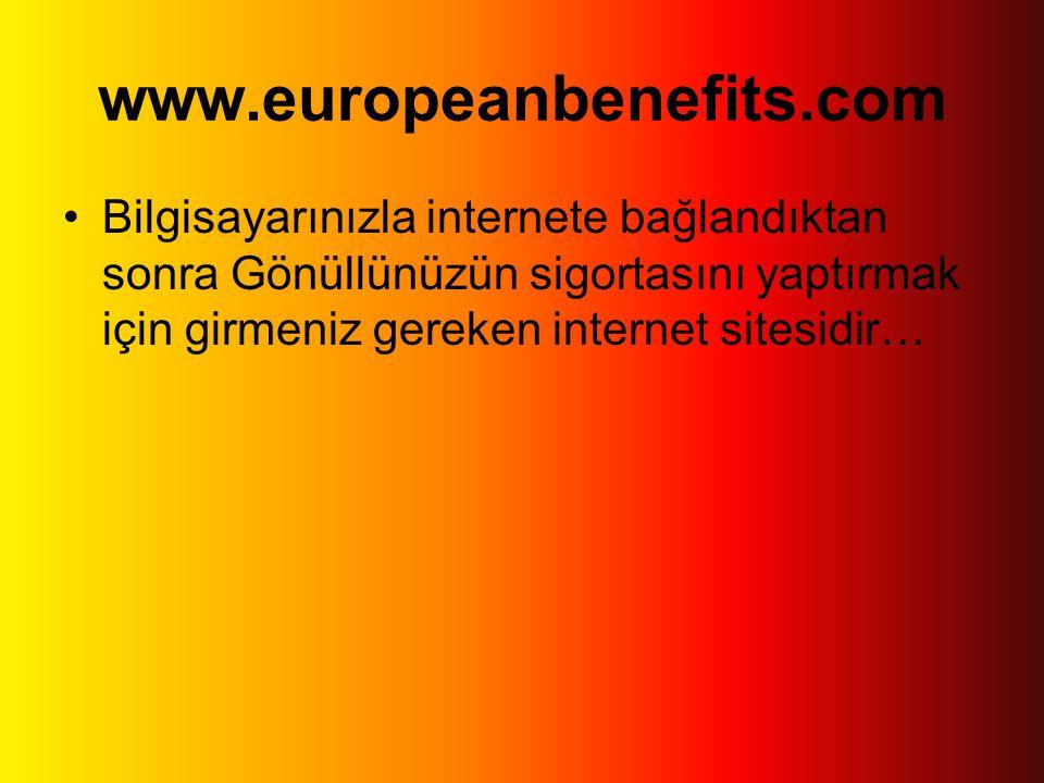 www.europeanbenefits.com •Bilgisayarınızla internete bağlandıktan sonra Gönüllünüzün sigortasını yaptırmak için girmeniz gereken internet sitesidir…