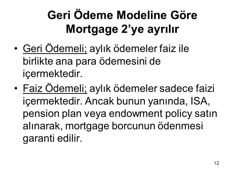 12 Geri Ödeme Modeline Göre Mortgage 2'ye ayrılır •Geri Ödemeli; aylık ödemeler faiz ile birlikte ana para ödemesini de içermektedir. •Faiz Ödemeli; a