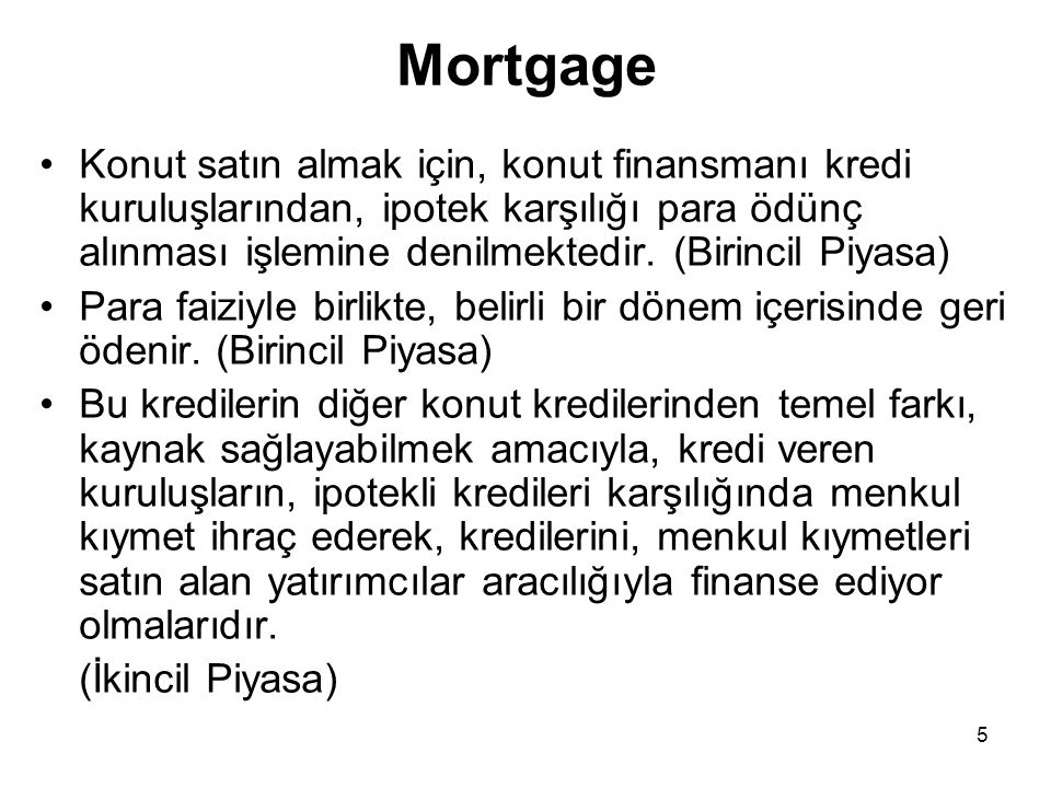 5 Mortgage •Konut satın almak için, konut finansmanı kredi kuruluşlarından, ipotek karşılığı para ödünç alınması işlemine denilmektedir. (Birincil Piy