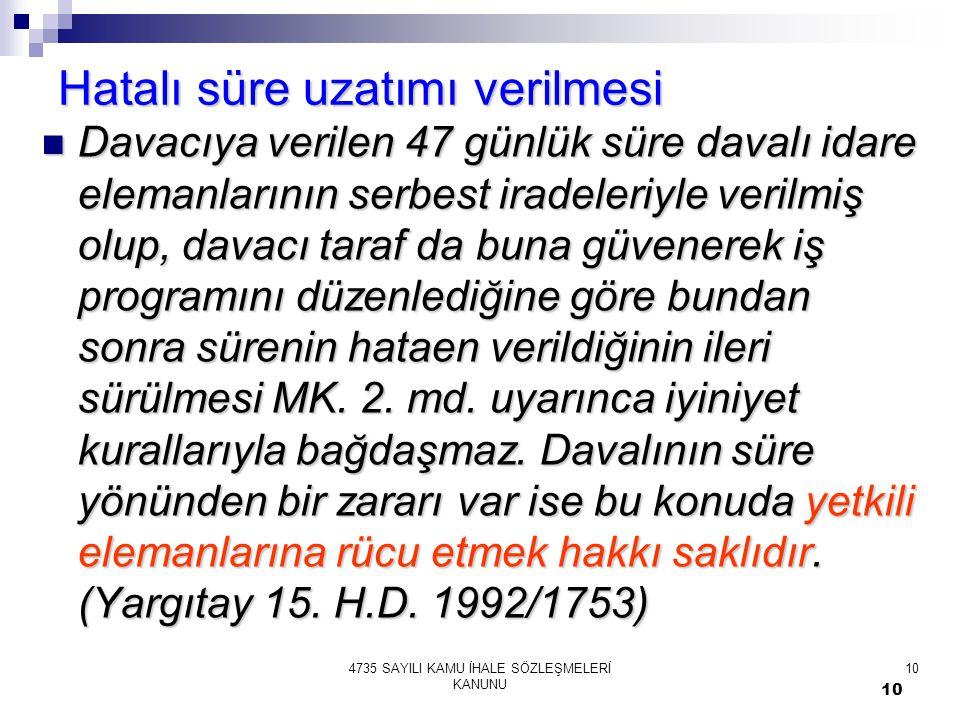10 4735 SAYILI KAMU İHALE SÖZLEŞMELERİ KANUNU 10 Hatalı süre uzatımı verilmesi  Davacıya verilen 47 günlük süre davalı idare elemanlarının serbest ir