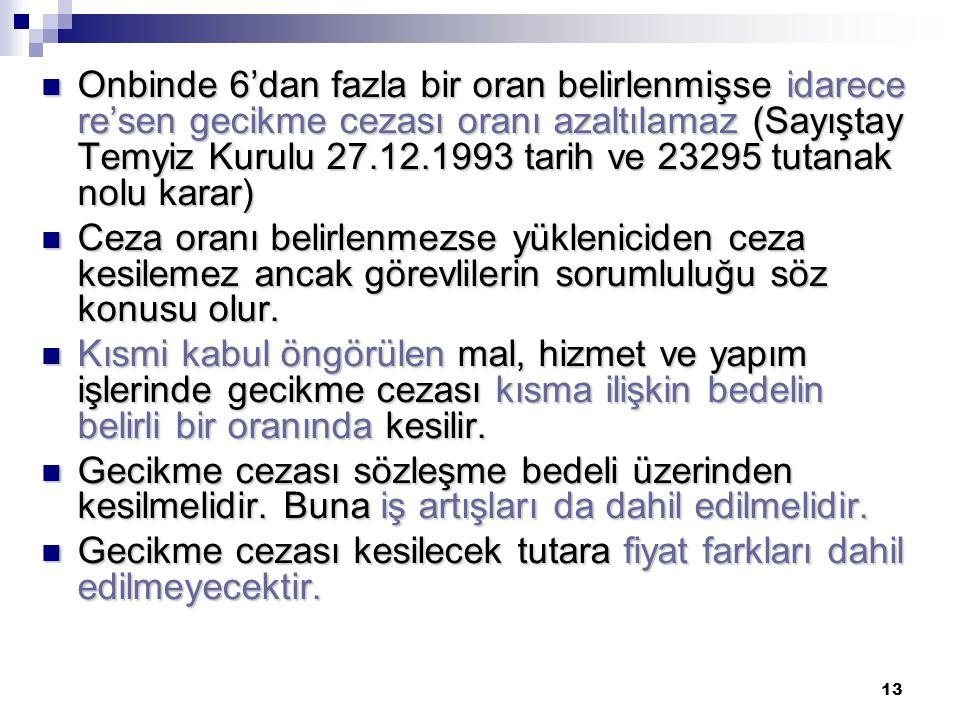 13  Onbinde 6'dan fazla bir oran belirlenmişse idarece re'sen gecikme cezası oranı azaltılamaz (Sayıştay Temyiz Kurulu 27.12.1993 tarih ve 23295 tuta