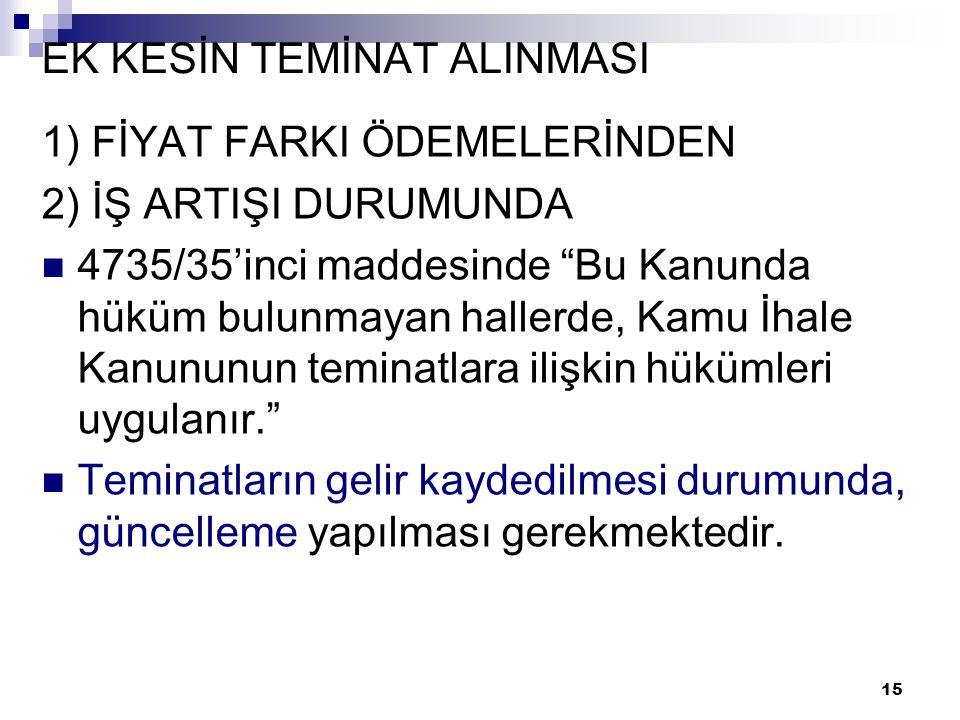 """15 EK KESİN TEMİNAT ALINMASI 1) FİYAT FARKI ÖDEMELERİNDEN 2) İŞ ARTIŞI DURUMUNDA  4735/35'inci maddesinde """"Bu Kanunda hüküm bulunmayan hallerde, Kamu"""