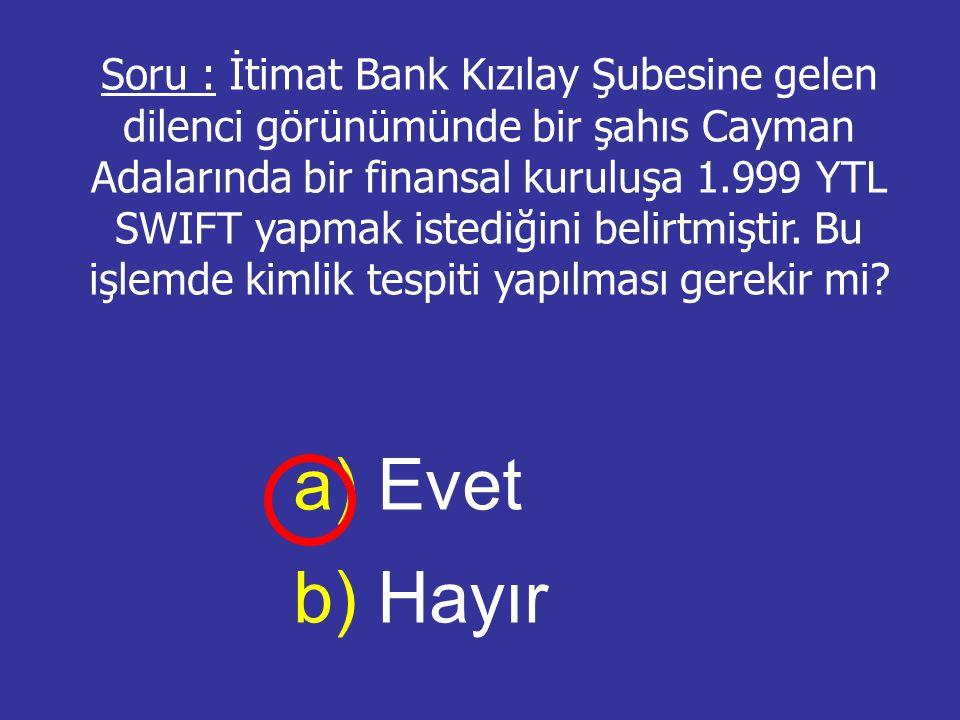 Soru : İtimat Bank Kızılay Şubesine gelen dilenci görünümünde bir şahıs Cayman Adalarında bir finansal kuruluşa 1.999 YTL SWIFT yapmak istediğini beli