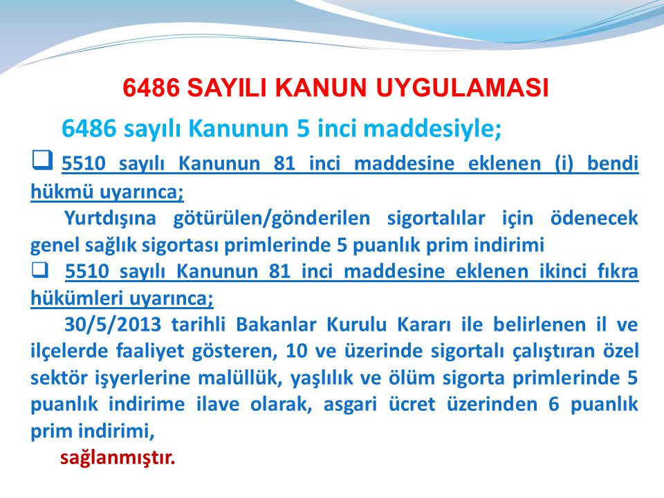 6486 sayılı Kanun ile 5510 sayılı Kanunun 81 inci maddesinin birinci fıkrasına eklenen (i) bendi hükümlerinden, özel sektör işyeri işverenlerince yurtdışındaki işyerlerinde çalıştırmak üzere; - 5510 sayılı Kanunun 5 inci maddesinin birinci fıkrasının (g) bendi kapsamında sosyal güvenlik sözleşmesi imzalanmamış ülkelere götürülen Türk işçilerinden, - Sosyal güvenlik sözleşmesi imzalanmamış ülkeler ile sosyal güvenlik sözleşmesi imzalanmış ülkelere geçici görevle gönderilen sigortalıların Türkiye'deki sigortalılık statüsüne göre ödenecek sigorta primlerinde sigorta kolları bakımından genel sağlık sigortası primlerinin bulunması halinde, bahse konu işçilerden, - Almanya ile yapılan İstisna Akdi sözleşmesi çerçevesinde Almanya'ya çalıştırılmak üzere götürülen Türk işçilerinden, dolayı, genel sağlık sigortası primlerinde beş (5) puanlık prim indiriminden yararlanılacaktır.