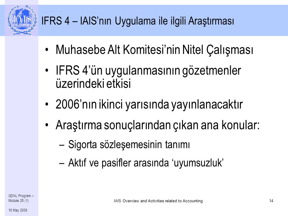 Overview and Activities related to Accounting IAIS Overview and Activities related to Accounting14 GDNL Program – Module 25 (1) 16 May 2006 IFRS 4 – IAIS'nın Uygulama ile ilgili Araştırması •Muhasebe Alt Komitesi'nin Nitel Çalışması •IFRS 4'ün uygulanmasının gözetmenler üzerindeki etkisi •2006'nın ikinci yarısında yayınlanacaktır •Araştırma sonuçlarından çıkan ana konular: –Sigorta sözleşemesinin tanımı –Aktıf ve pasifler arasında 'uyumsuzluk'