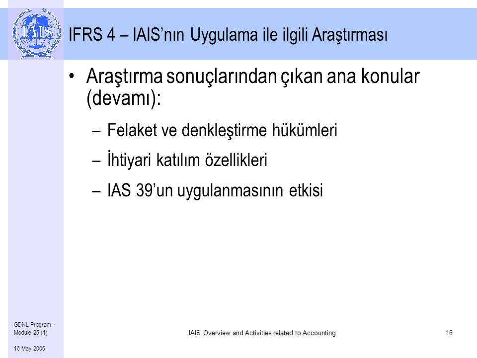 Overview and Activities related to Accounting IAIS Overview and Activities related to Accounting16 GDNL Program – Module 25 (1) 16 May 2006 IFRS 4 – IAIS'nın Uygulama ile ilgili Araştırması •Araştırma sonuçlarından çıkan ana konular (devamı): –Felaket ve denkleştirme hükümleri –İhtiyari katılım özellikleri –IAS 39'un uygulanmasının etkisi