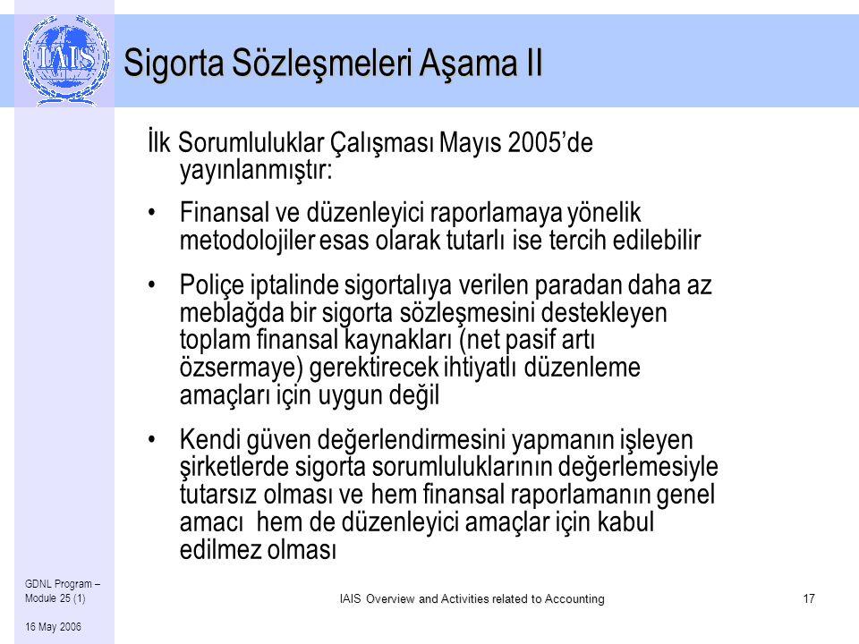 Overview and Activities related to Accounting IAIS Overview and Activities related to Accounting17 GDNL Program – Module 25 (1) 16 May 2006 İlk Sorumluluklar Çalışması Mayıs 2005'de yayınlanmıştır: •Finansal ve düzenleyici raporlamaya yönelik metodolojiler esas olarak tutarlı ise tercih edilebilir •Poliçe iptalinde sigortalıya verilen paradan daha az meblağda bir sigorta sözleşmesini destekleyen toplam finansal kaynakları (net pasif artı özsermaye) gerektirecek ihtiyatlı düzenleme amaçları için uygun değil •Kendi güven değerlendirmesini yapmanın işleyen şirketlerde sigorta sorumluluklarının değerlemesiyle tutarsız olması ve hem finansal raporlamanın genel amacı hem de düzenleyici amaçlar için kabul edilmez olması Sigorta Sözleşmeleri Aşama II