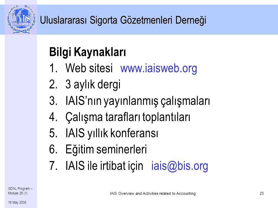 Overview and Activities related to Accounting IAIS Overview and Activities related to Accounting25 GDNL Program – Module 25 (1) 16 May 2006 Uluslararası Sigorta Gözetmenleri Derneği Bilgi Kaynakları 1.Web sitesi www.iaisweb.org 2.3 aylık dergi 3.IAIS'nın yayınlanmış çalışmaları 4.Çalışma tarafları toplantıları 5.IAIS yıllık konferansı 6.Eğitim seminerleri 7.IAIS ile irtibat için iais@bis.org