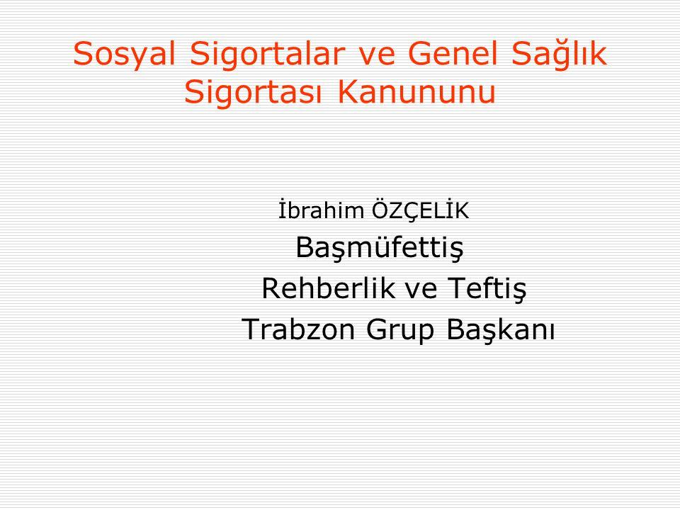 Sosyal Sigortalar ve Genel Sağlık Sigortası Kanununu İbrahim ÖZÇELİK Başmüfettiş Rehberlik ve Teftiş Trabzon Grup Başkanı