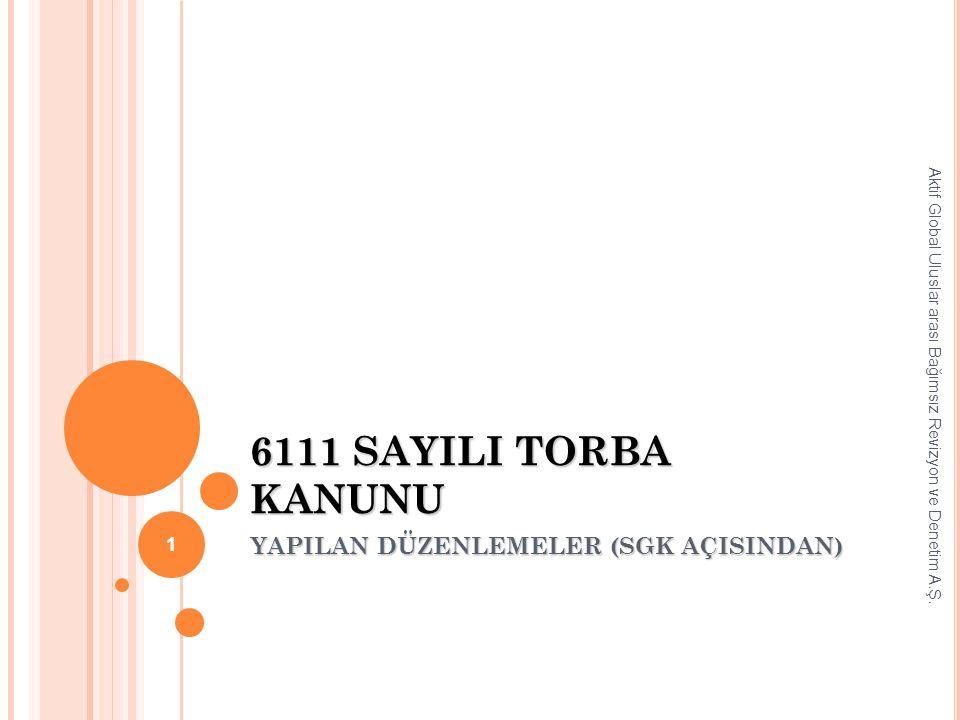 6111 SAYILI TORBA KANUNU YAPILAN DÜZENLEMELER (SGK AÇISINDAN) Aktif Global Uluslar arası Bağımsız Revizyon ve Denetim A.Ş. 1