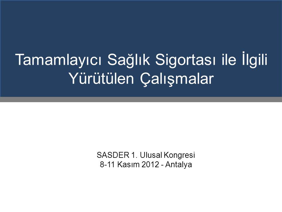 Tamamlayıcı Sağlık Sigortası ile İlgili Yürütülen Çalışmalar SASDER 1. Ulusal Kongresi 8-11 Kasım 2012 - Antalya