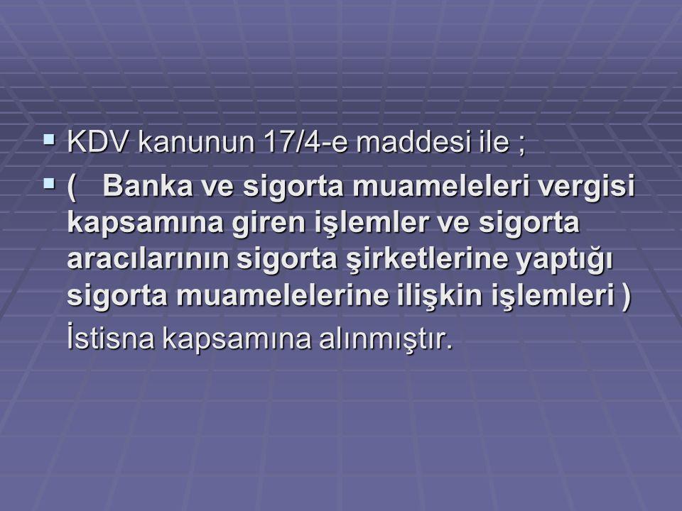  KDV kanunun 17/4-e maddesi ile ;  ( Banka ve sigorta muameleleri vergisi kapsamına giren işlemler ve sigorta aracılarının sigorta şirketlerine yapt
