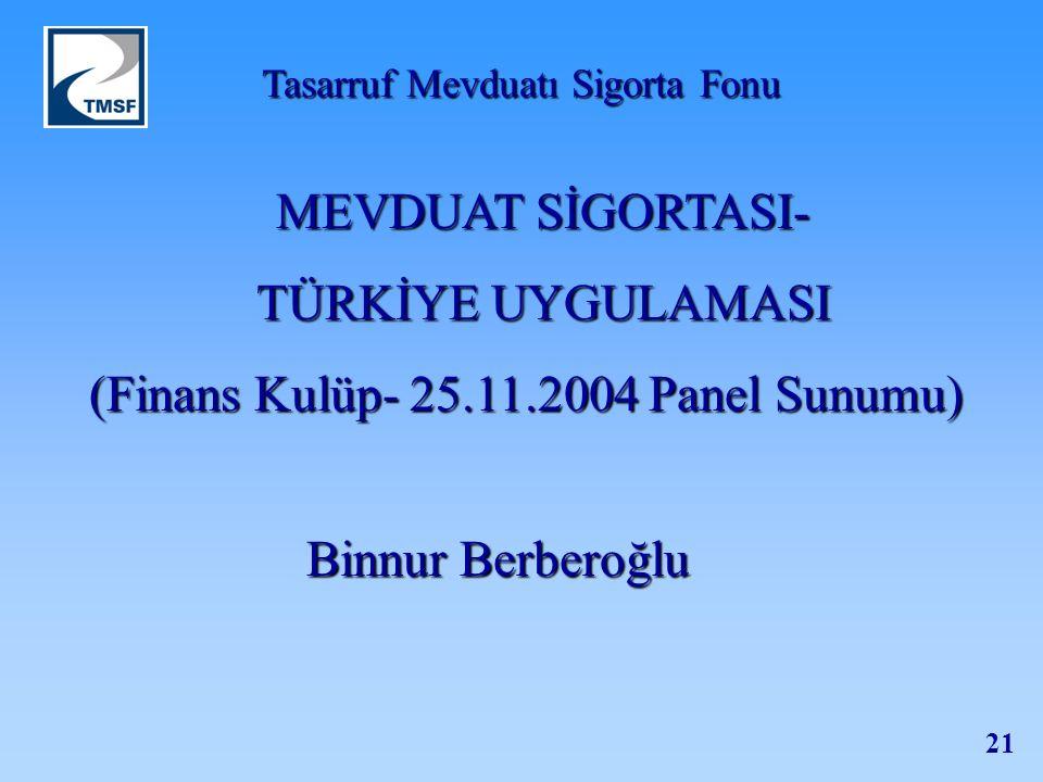 Tasarruf Mevduatı Sigorta Fonu 21 Binnur Berberoğlu MEVDUAT SİGORTASI- TÜRKİYE UYGULAMASI (Finans Kulüp- 25.11.2004 Panel Sunumu)